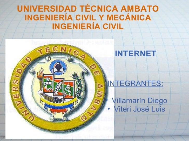 UNIVERSIDAD TÉCNICA AMBATO INGENIERÍA CIVIL Y MECÁNICA INGENIERÍA CIVIL INTERNET <ul><li>INTEGRANTES: </li></ul><ul><li> ...