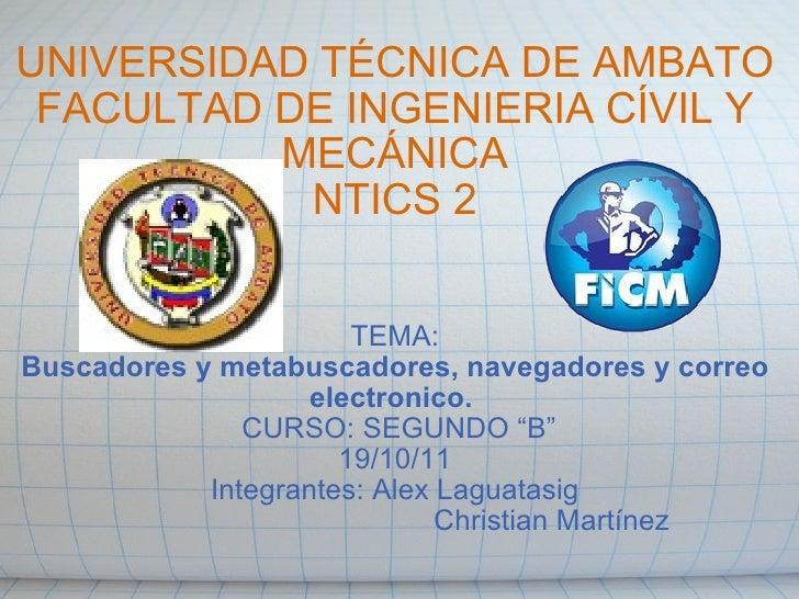 UNIVERSIDAD TÉCNICA DE AMBATO FACULTAD DE INGENIERIA CÍVIL Y MECÁNICA NTICS 2 TEMA: Buscadores y metabuscadores, navegador...