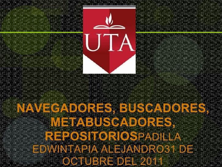 NAVEGADORES, BUSCADORES, METABUSCADORES, REPOSITORIOS PADILLA EDWINTAPIA ALEJANDRO31 DE OCTUBRE DEL 2011