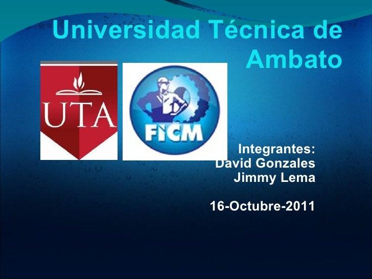 Integrantes: David Gonzales Jimmy Lema  16-Octubre-2011 Universidad Técnica de Ambato
