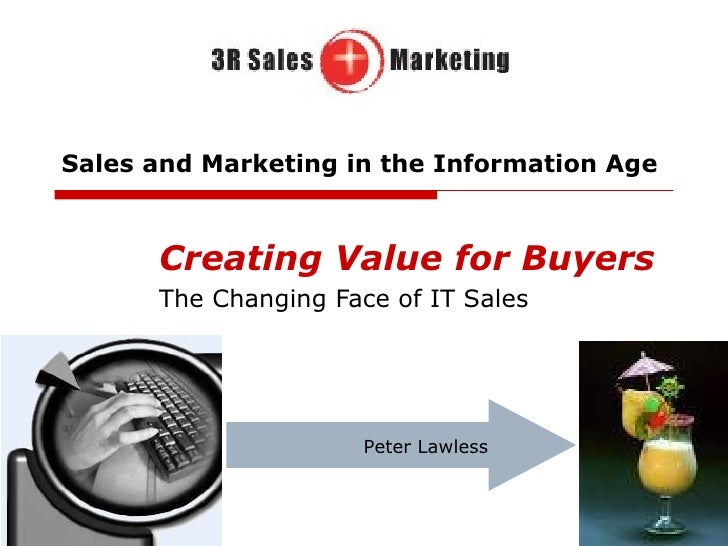 Sales and Marketing in the Information Age Creating Value for Buyers The Changing Face of IT Sales Peter Lawless