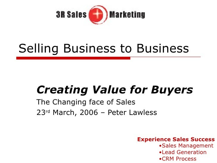 Selling Business to Business Creating Value for Buyers The Changing face of Sales 23 rd  March, 2006 – Peter Lawless <ul><...