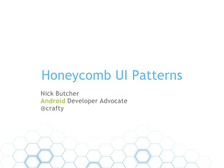 Honeycomb UI Patterns Nick Butcher Android  Developer Advocate  @crafty