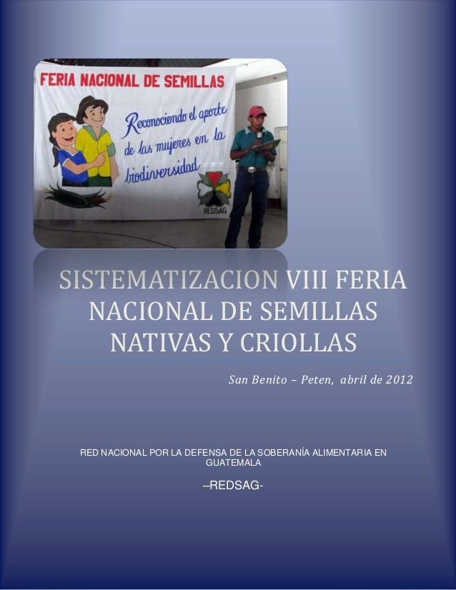 SISTEMATIZACION VIII FERIA NACIONAL DE SEMILLAS NATIVAS Y CRIOLLAS San Benito – Peten, abril de 2012 RED NACIONAL POR LA D...