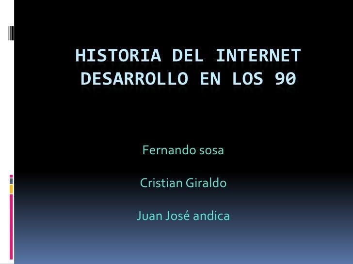 HISTORIA DEL INTERNET DESARROLLO EN LOS 90<br />Fernando sosa <br />Cristian Giraldo <br />Juan José andica <br />