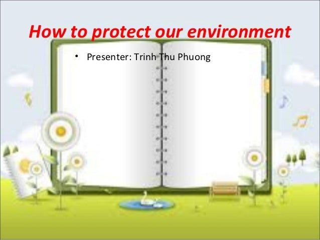 How to protect our environment     • Presenter: Trinh Thu Phuong