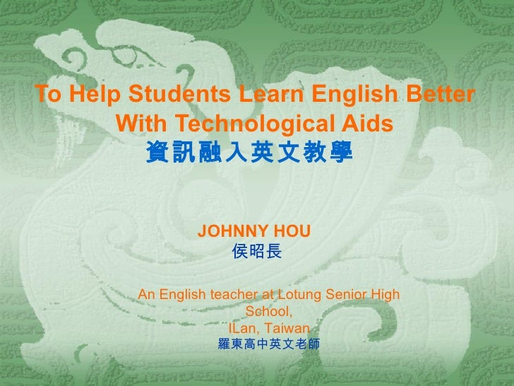 To Help Students Learn English Better   With Technological Aids 資訊融入英文教學  JOHNNY HOU   侯昭長 An English teacher at Lotung Se...