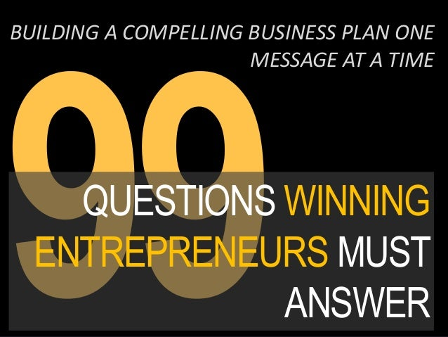QUESTIONS WINNING ENTREPRENEURS MUST ANSWER BUILDING A COMPELLING BUSINESS PLAN ONE MESSAGE AT A TIME