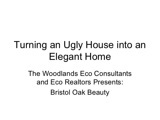 Turning an Ugly House into an        Elegant Home   The Woodlands Eco Consultants     and Eco Realtors Presents:         B...