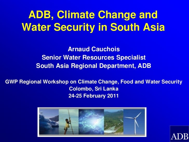 ADB, Climate Change and     Water Security in South Asia                     Arnaud Cauchois            Senior Water Resou...