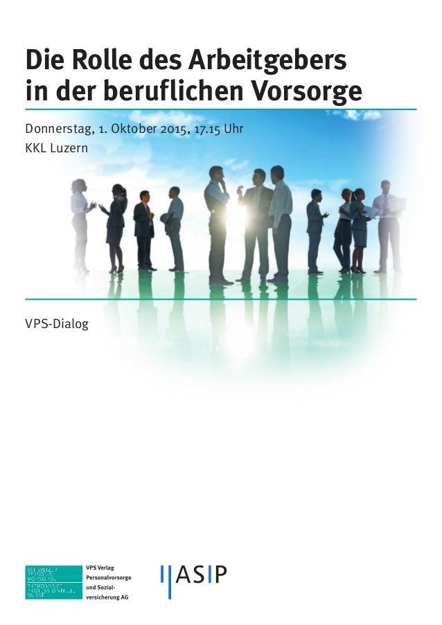 Die Rolle des Arbeitgebers in der beruflichen Vorsorge Donnerstag, 1. Oktober 2015, 17.15 Uhr KKL Luzern VPS-Dialog