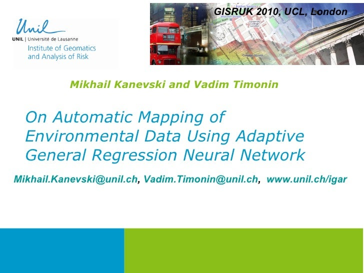 On Automatic Mapping of Environmental Data Using Adaptive General Regression Neural Network Mikhail Kanevski and Vadim Tim...