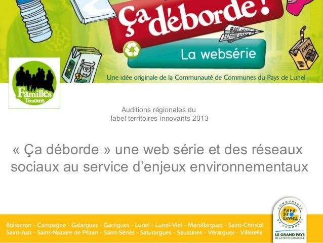 Auditions régionales dulabel territoires innovants 2013« Ça déborde » une web série et des réseauxsociaux au service d'enj...