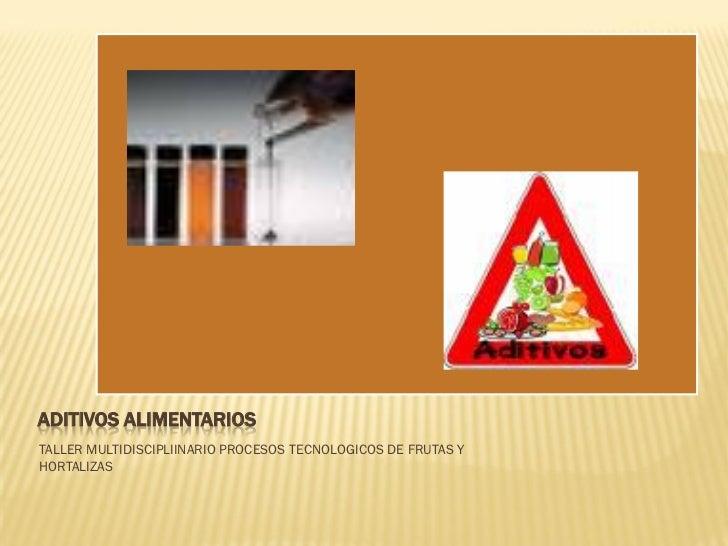 ADITIVOS ALIMENTARIOSTALLER MULTIDISCIPLIINARIO PROCESOS TECNOLOGICOS DE FRUTAS YHORTALIZAS