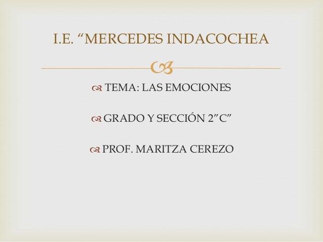 """I.E. """"MERCEDES INDACOCHEA    TEMA: LAS EMOCIONES   GRADO Y SECCIÓN 2""""C""""  PROF. MARITZA CEREZO"""