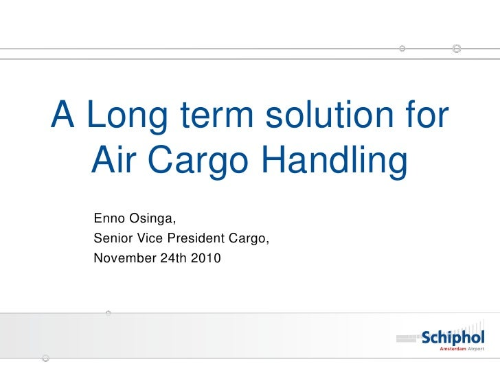 A Long term solution for  Air Cargo Handling  Enno Osinga,  Senior Vice President Cargo,  November 24th 2010