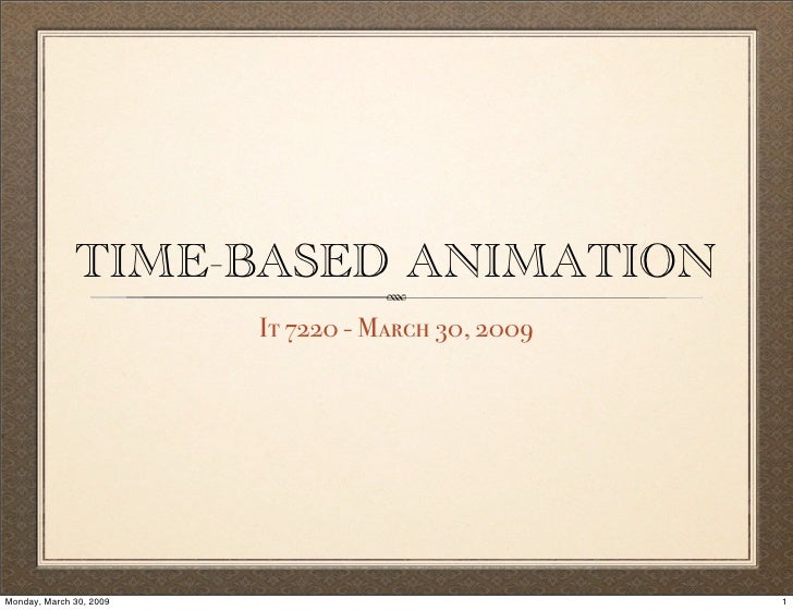 TIME-BASED ANIMATION                          It 7220 - March 30, 2009     Monday, March 30, 2009                         ...