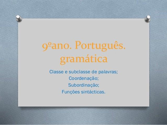 9ºano. Português. gramática Classe e subclasse de palavras; Coordenação; Subordinação; Funções sintácticas.