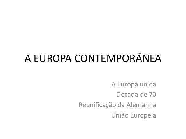 A EUROPA CONTEMPORÂNEA A Europa unida Década de 70 Reunificação da Alemanha União Europeia