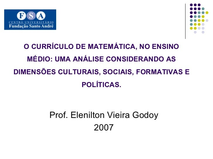 O CURRÍCULO DE MATEMÁTICA, NO ENSINO MÉDIO: UMA ANÁLISE CONSIDERANDO AS DIMENSÕES CULTURAIS, SOCIAIS, FORMATIVAS E POLÍTIC...