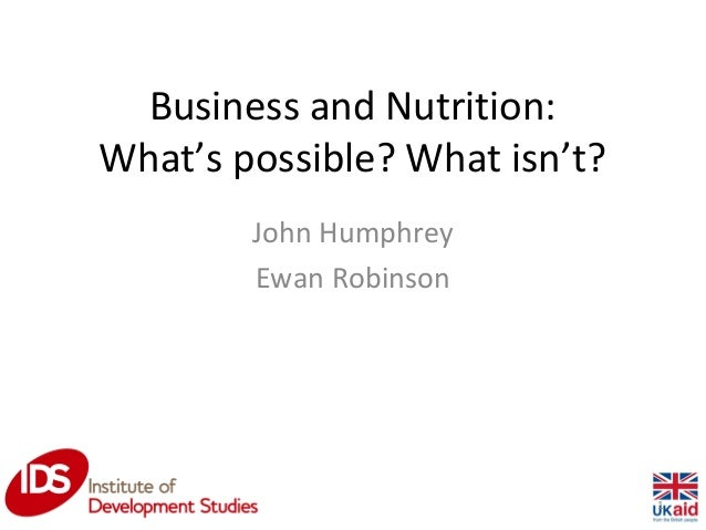 Business and Nutrition: What's possible? What isn't? John Humphrey Ewan Robinson 1