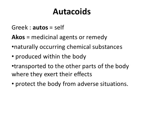 Autacoids Greek : autos = self Akos = medicinal agents or remedy •naturally occurring chemical substances • produced withi...