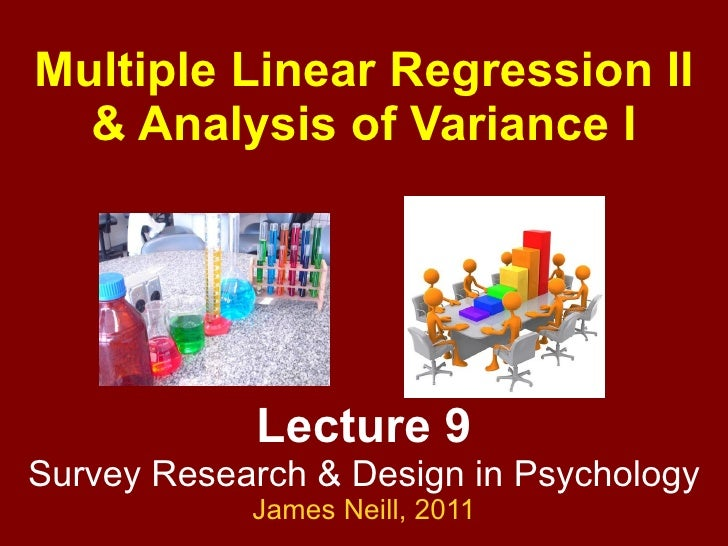 Lecture 9 Survey Research & Design in Psychology James Neill,  2010 Multiple Linear Regression II & Analysis of Variance I