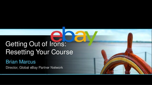 Getting Out of Irons: Resetting Your Course Brian Marcus Director, Global eBay Partner Network