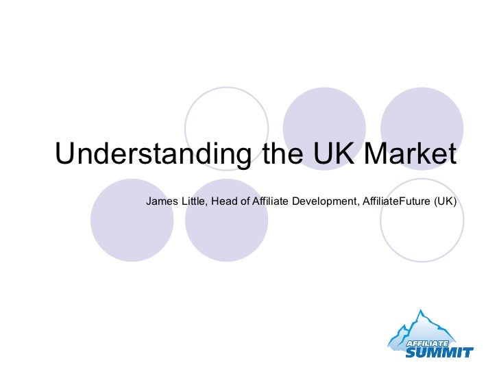 Understanding the UK Market James Little, Head of Affiliate Development, AffiliateFuture (UK)