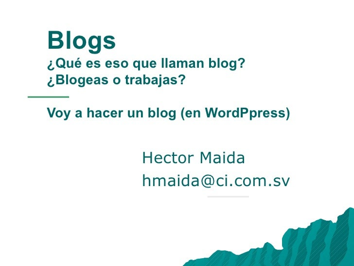 Blogs ¿Qué es eso que llaman blog?  ¿Blogeas o trabajas? Voy a hacer un blog (en WordPpress) Hector Maida [email_address]