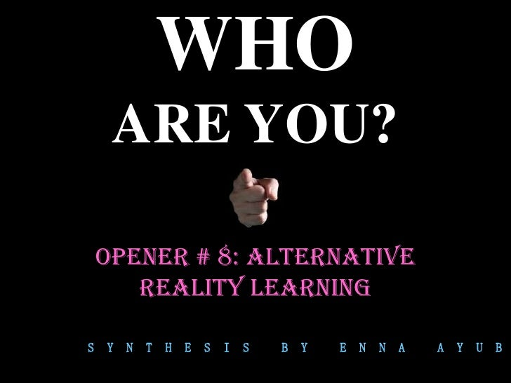WHO     ARE YOU?    OPENER # 8: ALTERNATIve       REALITY LEARNINGS   Y   N   T   H   E   S   I   S   B   Y   E   N   N   ...