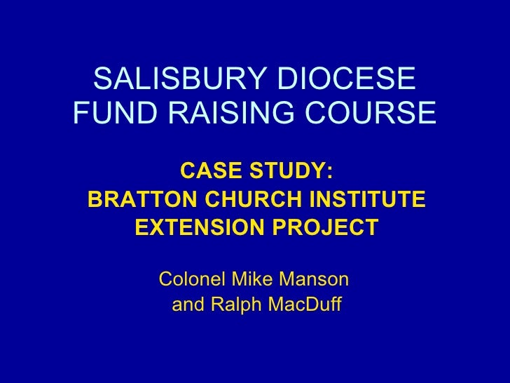 SALISBURY DIOCESE FUND RAISING COURSE CASE STUDY: BRATTON CHURCH INSTITUTE EXTENSION PROJECT Colonel Mike Manson  and Ralp...