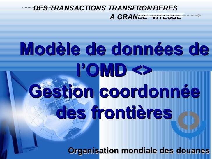 Organisation mondiale des douanes DES TRANSACTIONS TRANSFRONTIERES  A GRANDE  VITESSE  Modèle de données de l'OMD <> Gesti...