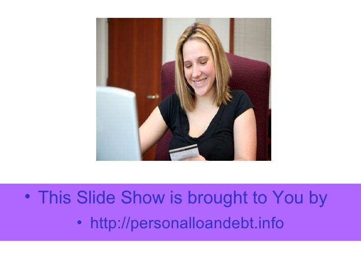 <ul><li>This Slide Show is brought to You by </li></ul><ul><li>http:// personalloandebt.info </li></ul>