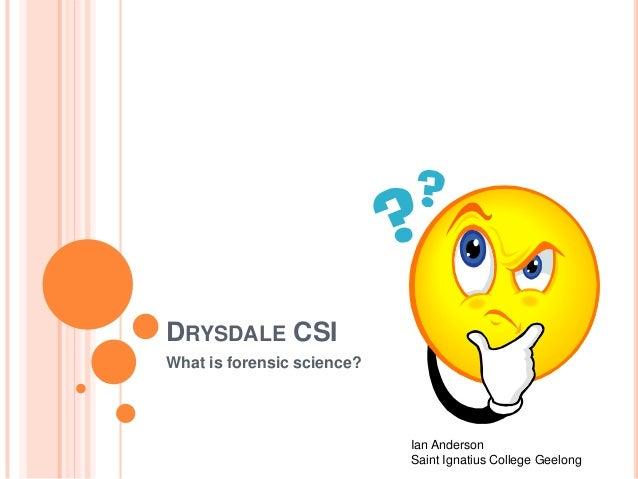 DRYSDALE CSI What is forensic science? Ian Anderson Saint Ignatius College Geelong