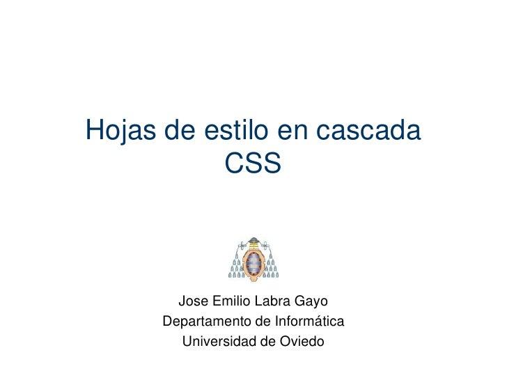 Hojas de estilo en cascada          CSS       Jose Emilio Labra Gayo     Departamento de Informática       Universidad de ...