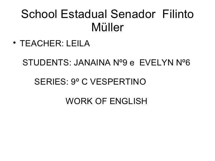 School Estadual Senador  Filinto Müller <ul><li>TEACHER: LEILA  STUDENTS: JANAINA Nº9 e  EVELYN Nº6  SERIES: 9º C VESPERTI...