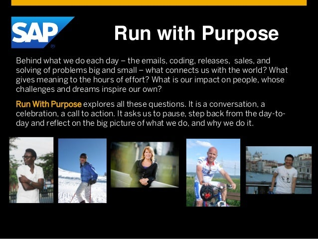 © 2014 SAP AG or an SAP affiliate company. All rights reserved. Run with Purpose Behind what we do each day – the emails, ...