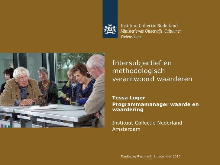 Intersubjectief en methodologisch verantwoord waarderen Tessa Luger Programmamanager waarde en waardering Instituut Collec...