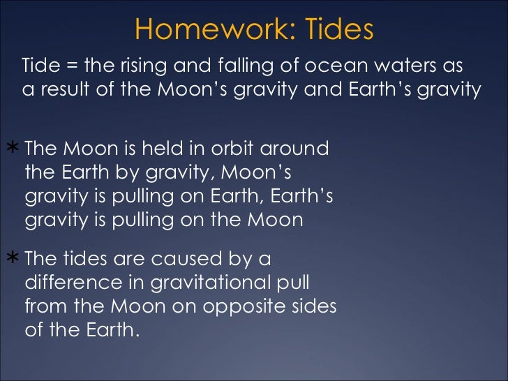 Homework: Tides Tide = the rising and falling of ocean waters as a result of the Moon's gravity and Earth's gravity The M...
