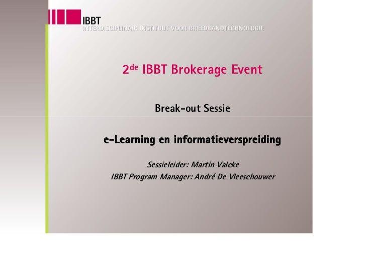 2de IBBT Brokerage Event              Break-out Sessie  e-Learning en informatieverspreiding             Sessieleider: Mar...