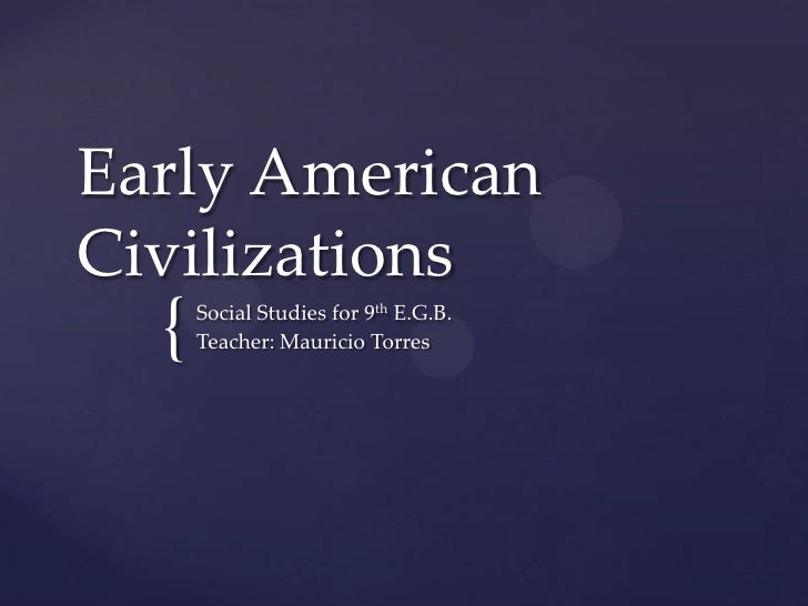 Early AmericanCivilizations  {   Social Studies for 9th E.G.B.      Teacher: Mauricio Torres