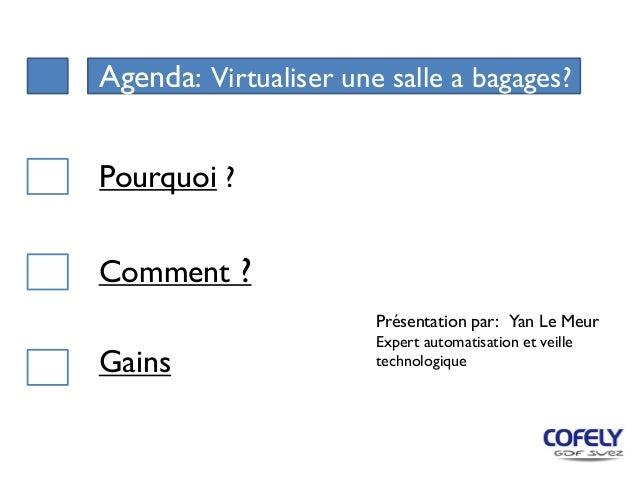 Agenda: Virtualiser une salle a bagages? Comment ? Pourquoi ? Gains Présentation par: Yan Le Meur Expert automatisation et...