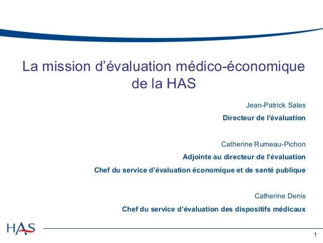 La mission d'évaluation médico-économique de la HAS Jean-Patrick Sales Directeur de l'évaluation  Catherine Rumeau-Pichon ...