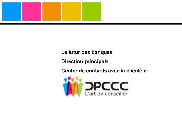 Le futur des banques Direction principale Centre de contacts avec la clientèle