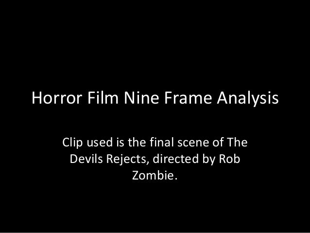 Horror Film Nine Frame Analysis Clip used is the final scene of The Devils Rejects, directed by Rob Zombie.