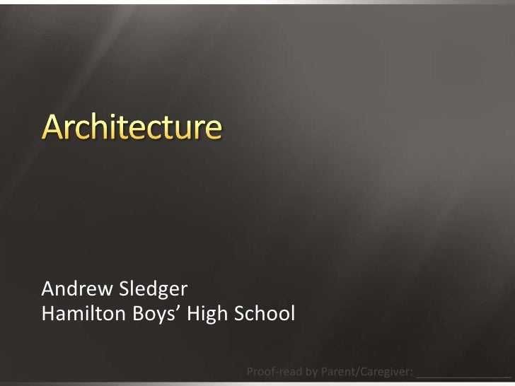 Architecture<br />Andrew Sledger<br />Hamilton Boys' High School<br />Proof-read by Parent/Caregiver:                     ...