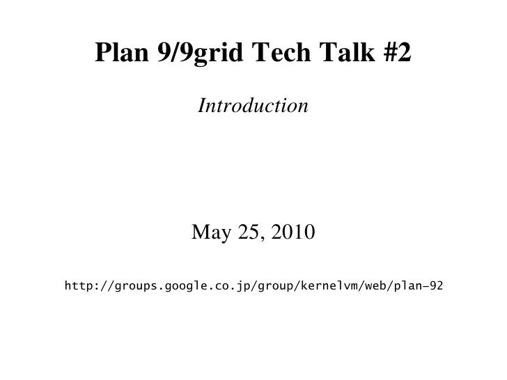 Plan 9/9grid Tech Talk #2                   Introduction                      May 25, 2010  http://groups.google.co.jp/gro...