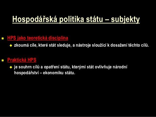 Hospodářská politika státu – subjekty   HPS jako teoretická disciplina       zkoumá cíle, které stát sleduje, a nástroje...