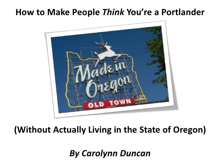 How to Make People Think You're a Portlander     (Without Actually Living in the State of Oregon)               By Carolyn...